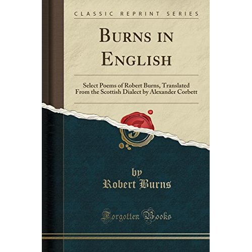 Burns in English: Select Poems of Robert Burns, Translated From the Scottish Dialect by Alexander Corbett (Classic Reprint)