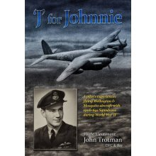 'J' for Johnnie: An RAF Bomber Command Pilot's Experiences Flying Wellington & Mosquito Aircraft with 150 & 692 Squadrons During World War II