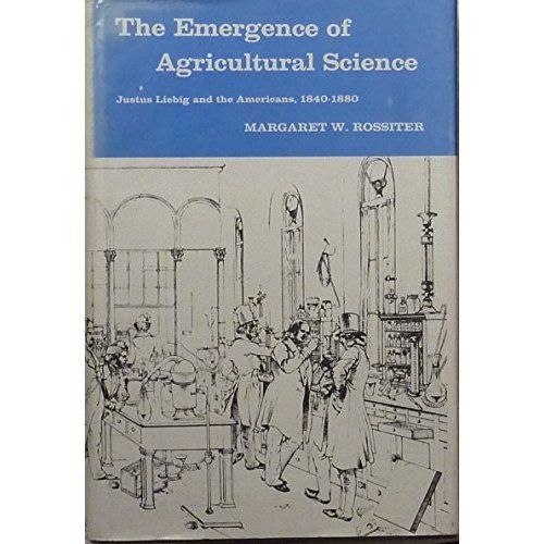 Emergence of Agricultural Science: Justus Liebig and the Americans, 1840-80 (History of Science & Medicine S.)
