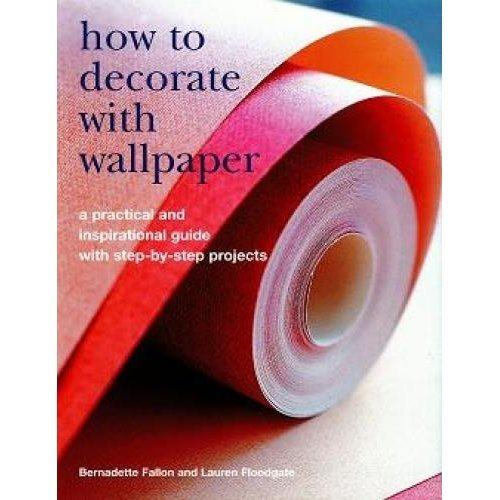 How to Decorate with Wallpaper: A Practical and Inspirational Guide to Using Wallpaper in the Home, with Step-by-step Projects