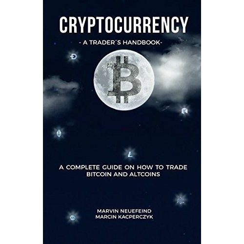 Cryptocurrency - A Trader's Handbook: A Complete Guide On How To Trade Bitcoin And Altcoins