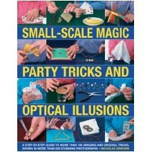 Small-scale Magic, Party Tricks and Optical Illusions: a Step-by-step Guide to More Than 100 Amazing and Original Tricks